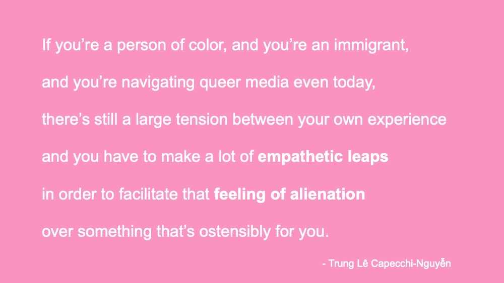 SDCC 2021 Hooray for Gay YA Panel. Trung Le Nguyễn quote over pink background: if you're a person of color, and you're an immigrant, and you're navigating queer media even today, there's still a large tension between your own experience and you have to make a lot of empathetic leaps in order to facilitate that feeling of alienation over something that's ostensibly for you.